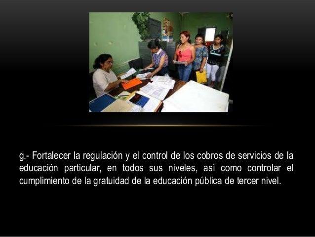 g.- Fortalecer la regulación y el control de los cobros de servicios de la educación particular, en todos sus niveles, así...