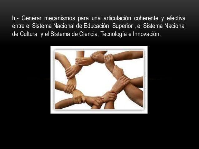 h.- Generar mecanismos para una articulación coherente y efectiva entre el Sistema Nacional de Educación Superior , el Sis...