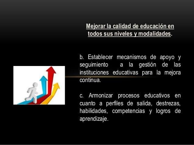 Mejorar la calidad de educación en todos sus niveles y modalidades. b. Establecer mecanismos de apoyo y seguimiento a la g...