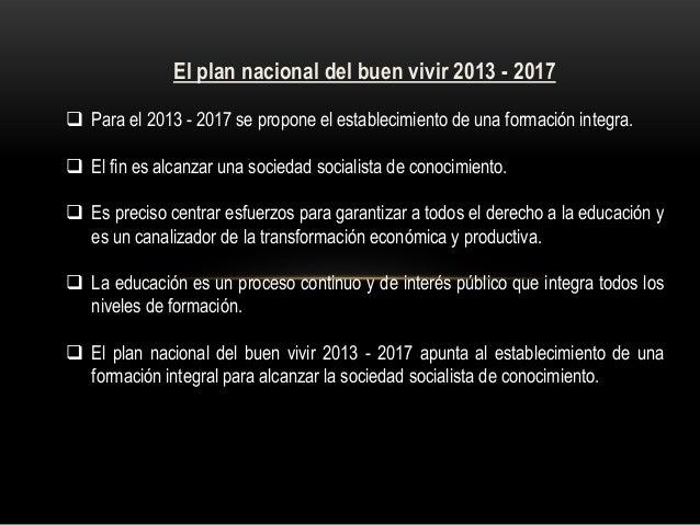 El plan nacional del buen vivir 2013 - 2017  Para el 2013 - 2017 se propone el establecimiento de una formación integra. ...