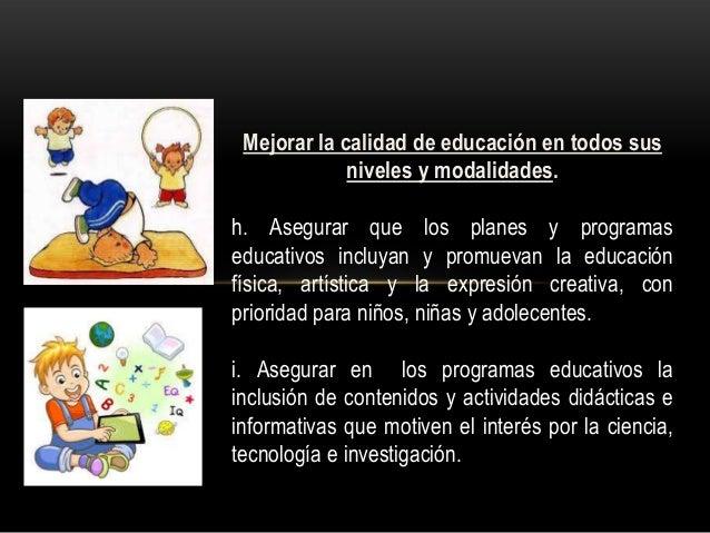 Mejorar la calidad de educación en todos sus niveles y modalidades. h. Asegurar que los planes y programas educativos incl...