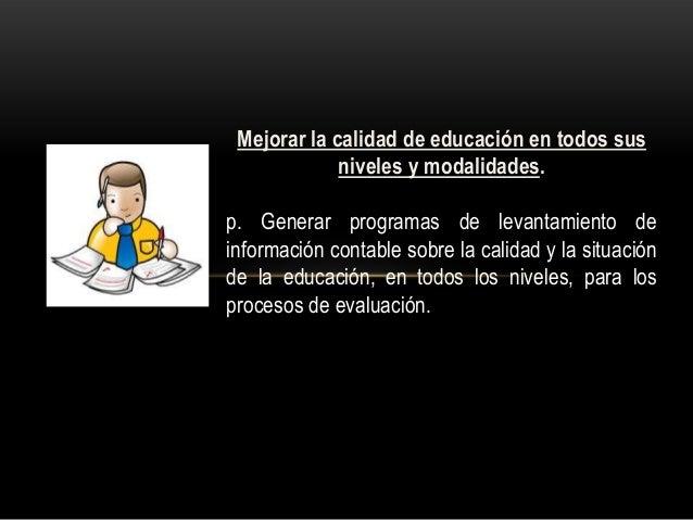 Mejorar la calidad de educación en todos sus niveles y modalidades. p. Generar programas de levantamiento de información c...