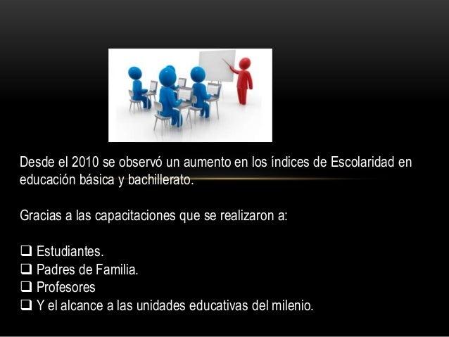 Desde el 2010 se observó un aumento en los índices de Escolaridad en educación básica y bachillerato. Gracias a las capaci...