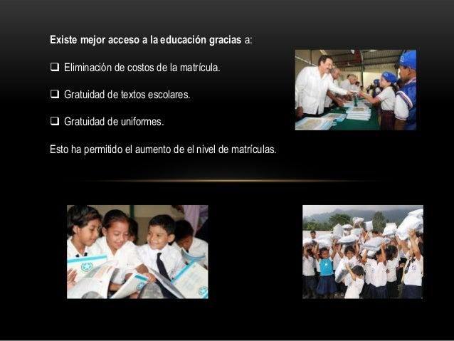 Existe mejor acceso a la educación gracias a:  Eliminación de costos de la matrícula.  Gratuidad de textos escolares.  ...