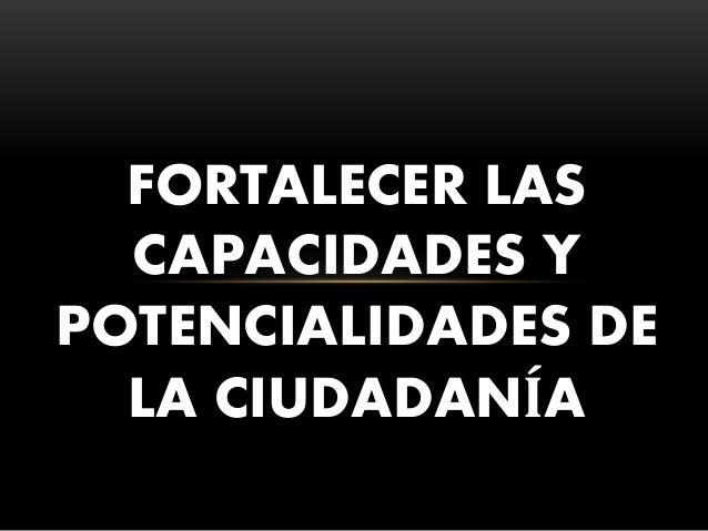 FORTALECER LAS CAPACIDADES Y POTENCIALIDADES DE LA CIUDADANÍA