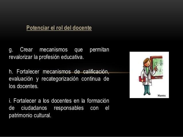 Potenciar el rol del docente g. Crear mecanismos que permitan revalorizar la profesión educativa. h. Fortalecer mecanismos...