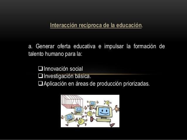 Interacción recíproca de la educación. a. Generar oferta educativa e impulsar la formación de talento humano para la: Inn...