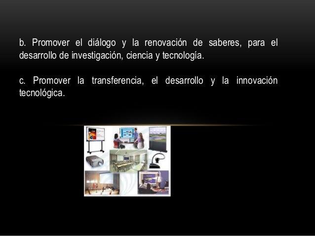 b. Promover el diálogo y la renovación de saberes, para el desarrollo de investigación, ciencia y tecnología. c. Promover ...