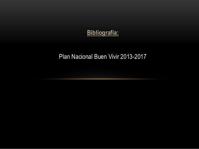 Bibliografía: Plan Nacional Buen Vivir 2013-2017