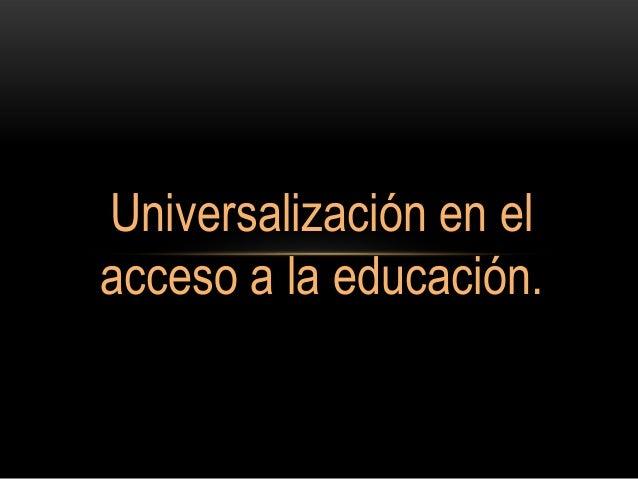 Universalización en el acceso a la educación.
