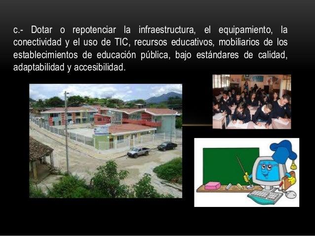 c.- Dotar o repotenciar la infraestructura, el equipamiento, la conectividad y el uso de TIC, recursos educativos, mobilia...