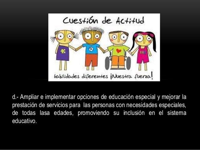 d.- Ampliar e implementar opciones de educación especial y mejorar la prestación de servicios para las personas con necesi...