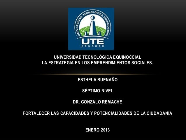 UNIVERSIDAD TECNOLÓGICA EQUINOCCIAL LA ESTRATEGIA EN LOS EMPRENDIMIENTOS SOCIALES.  ESTHELA BUENAÑO SÉPTIMO NIVEL DR. GONZ...