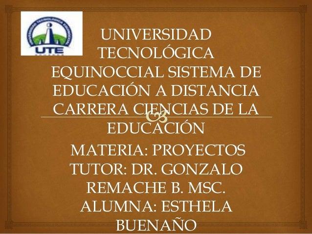 UNIVERSIDAD TECNOLÓGICA EQUINOCCIAL SISTEMA DE EDUCACIÓN A DISTANCIA CARRERA CIENCIAS DE LA EDUCACIÓN MATERIA: PROYECTOS T...