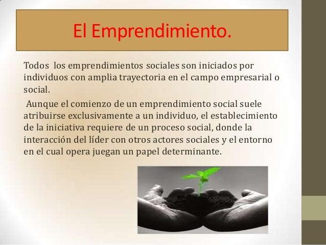 El Emprendimiento.Todos los emprendimientos sociales son iniciados porindividuos con amplia trayectoria en el campo empres...