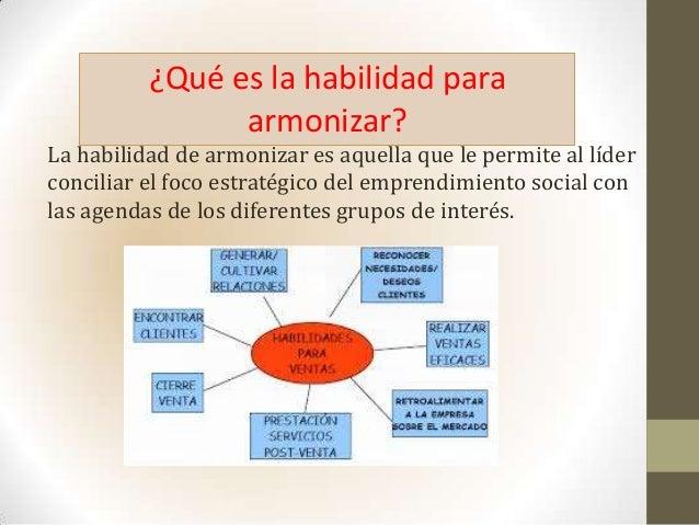 La habilidad de armonizar es aquella que le permite al líderconciliar el foco estratégico del emprendimiento social conlas...