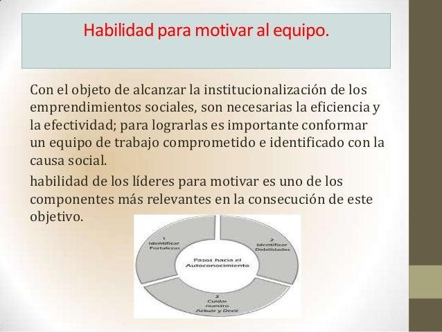 Habilidad para motivar al equipo.Con el objeto de alcanzar la institucionalización de losemprendimientos sociales, son nec...