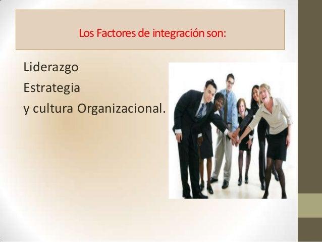 Los Factoresde integraciónson:LiderazgoEstrategiay cultura Organizacional.