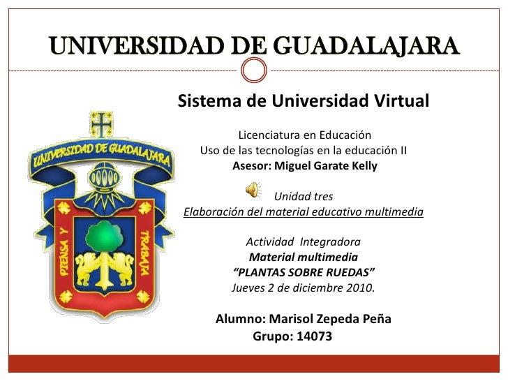 UNIVERSIDAD DE GUADALAJARA<br /><br />Sistema de Universidad Virtual<br /><br />Licenciatura en Educación<br />Uso de ...