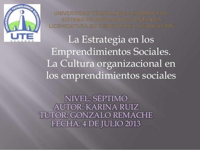 NIVEL: SÉPTIMO AUTOR: KARINA RUIZ TUTOR: GONZALO REMACHE FECHA: 4 DE JULIO 2013 La Estrategia en los Emprendimientos Socia...
