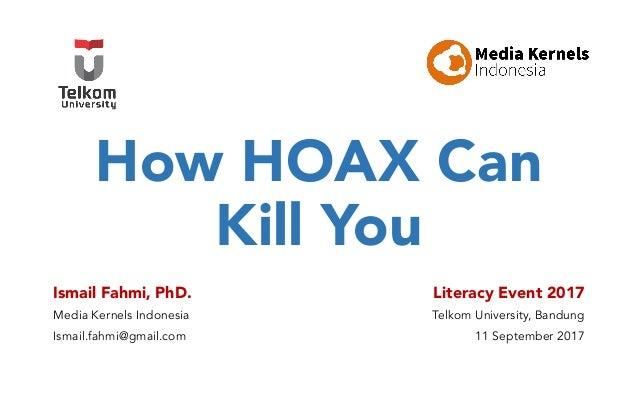 How HOAX Can Kill You Ismail Fahmi, PhD. Media Kernels Indonesia Ismail.fahmi@gmail.com Literacy Event 2017 Telkom Univers...