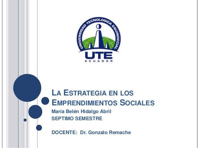LA ESTRATEGIA EN LOS EMPRENDIMIENTOS SOCIALES María Belén Hidalgo Abril SEPTIMO SEMESTRE DOCENTE: Dr. Gonzalo Remache