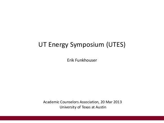 UT Energy Symposium (UTES)              Erik Funkhouser Academic Counselors Association, 20 Mar 2013         University of...