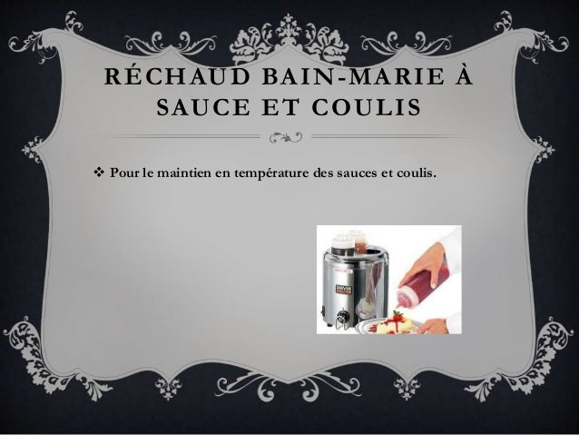 RÉCHAUD BAIN-MARIE À SAUCE ET COULIS  Pour le maintien en température des sauces et coulis.