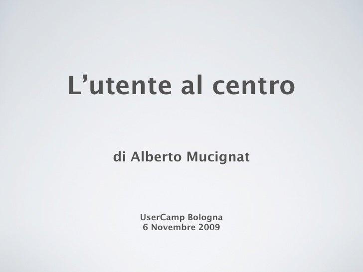 L'utente al centro     di Alberto Mucignat          UserCamp Bologna       6 Novembre 2009