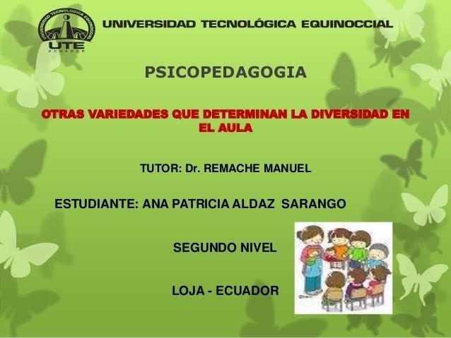 PSICOPEDAGOGIA OTRAS VARIEDADES QUE DETERMINAN LA DIVERSIDAD EN EL AULA TUTOR: Dr. REMACHE MANUEL ESTUDIANTE: ANA PATRICIA...
