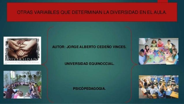 OTRAS VARIABLES QUE DETERMINAN LA DIVERSIDAD EN EL AULA. AUTOR: JORGE ALBERTO CEDEÑO VINCES. UNIVERSIDAD EQUINOCCIAL. PSIC...