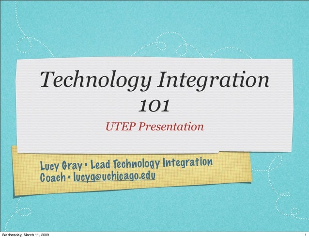 Lucy Gray • Lead Technology Integration Coach • lucyg@uchicago.edu Technology Integration 101 UTEP Presentation 1Wednesday...