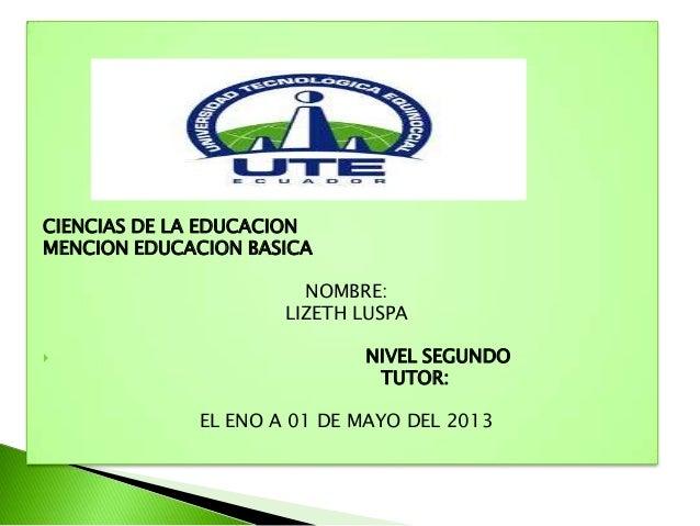 CIENCIAS DE LA EDUCACIONMENCION EDUCACION BASICANOMBRE:LIZETH LUSPA NIVEL SEGUNDOTUTOR:EL ENO A 01 DE MAYO DEL 2013