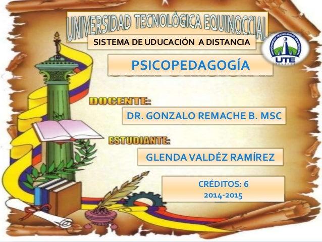 1  SISTEMA DE UDUCACIÓN A DISTANCIA  PSICOPEDAGOGÍA  DR. GONZALO REMACHE B. MSC  GLENDA VALDÉZ RAMÍREZ  CRÉDITOS: 6  2014-...