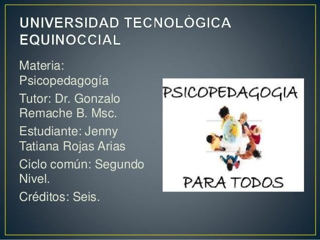 Materia:  Psicopedagogía  Tutor: Dr. Gonzalo  Remache B. Msc.  Estudiante: Jenny  Tatiana Rojas Arias  Ciclo común: Segund...