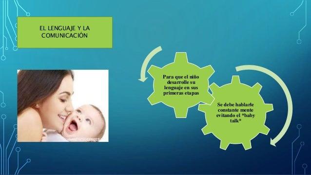 EL LENGUAJE Y LA COMUNICACIÓN Se debe hablarle constante mente evitando el *baby talk* Para que el niño desarrolle su leng...