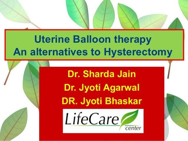 Uterine Balloon therapy An alternatives to Hysterectomy Dr. Sharda Jain Dr. Jyoti Agarwal DR. Jyoti Bhaskar