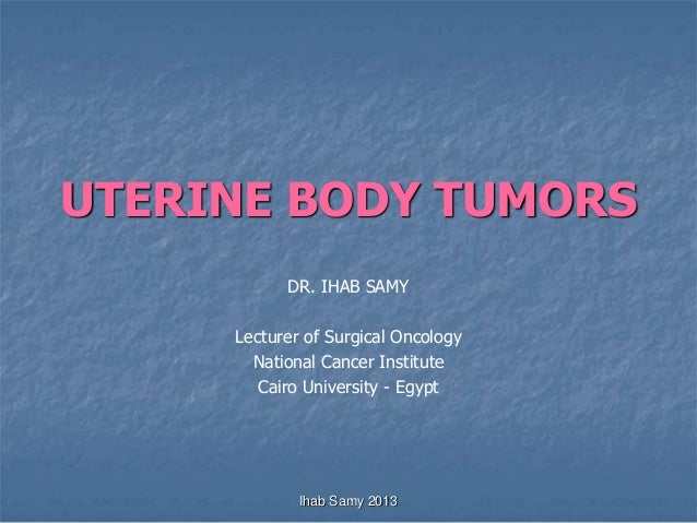 UTERINE BODY TUMORS DR. IHAB SAMY Lecturer of Surgical Oncology National Cancer Institute Cairo University - Egypt Ihab Sa...