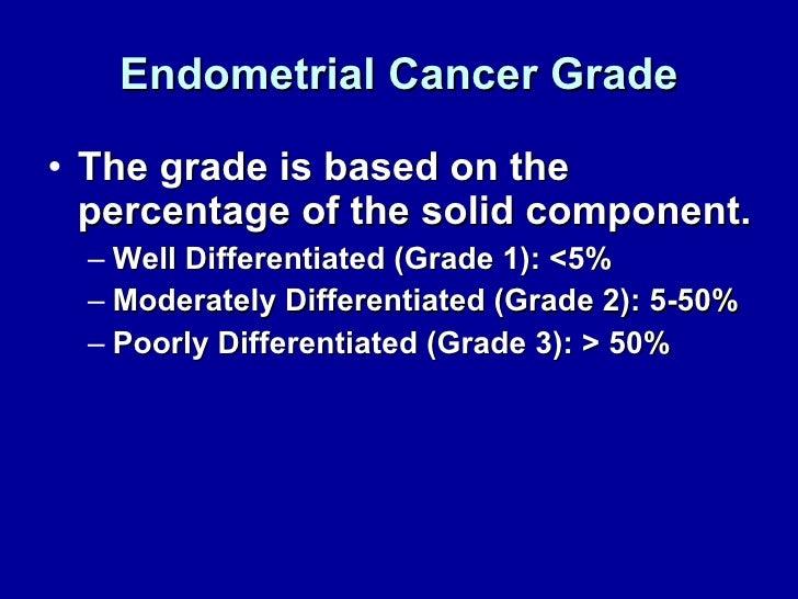 Endometrial Cancer Grade <ul><li>The grade is based on the percentage of the solid component. </li></ul><ul><ul><li>Well D...