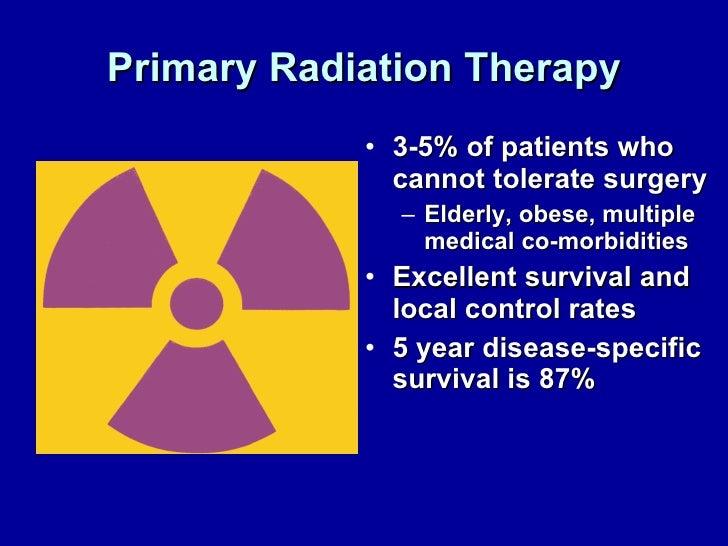 Primary Radiation Therapy <ul><li>3-5% of patients who cannot tolerate surgery </li></ul><ul><ul><li>Elderly, obese, multi...