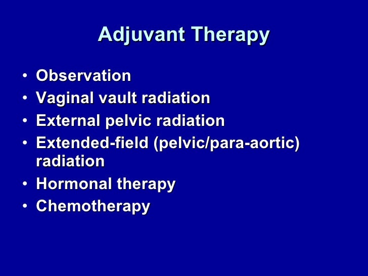 Adjuvant Therapy <ul><li>Observation </li></ul><ul><li>Vaginal vault radiation </li></ul><ul><li>External pelvic radiation...