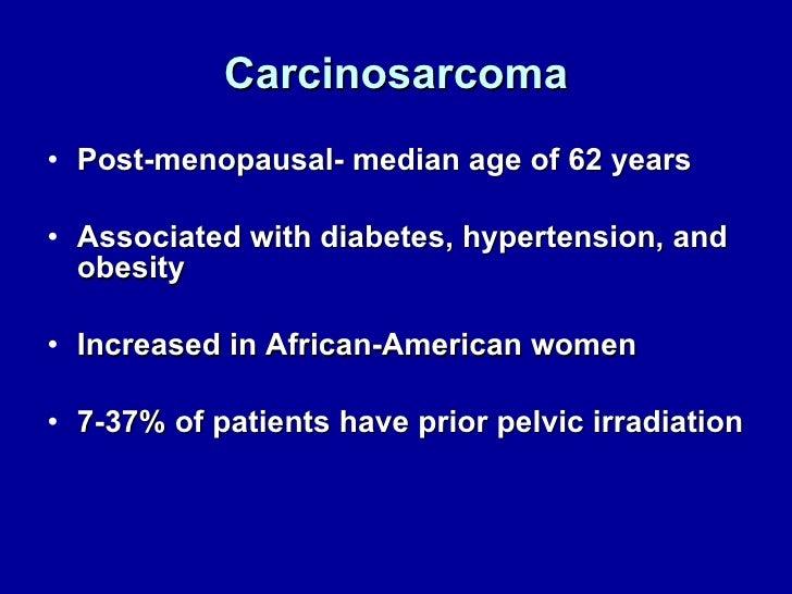 Carcinosarcoma <ul><li>Post-menopausal- median age of 62 years </li></ul><ul><li>Associated with diabetes, hypertension, a...