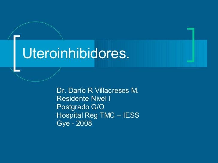 Uteroinhibidores. Dr. Darío R Villacreses M. Residente Nivel I Postgrado G/O  Hospital Reg TMC – IESS Gye - 2008