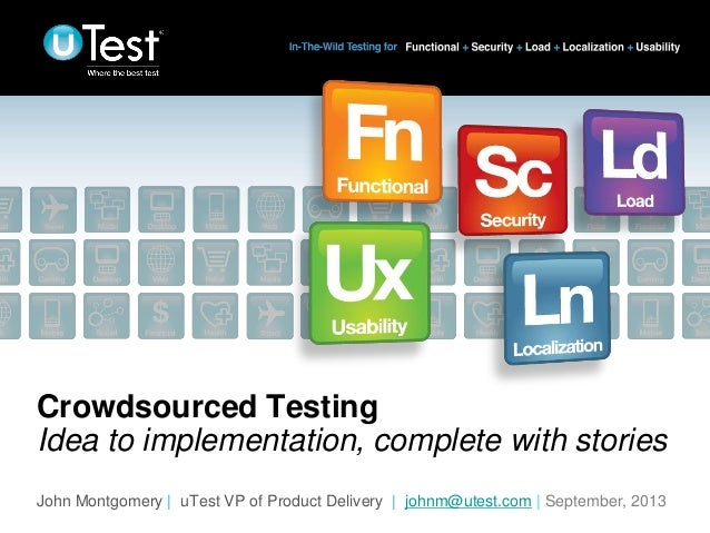 | Crowdsourced Testing Idea to implementation, complete with stories John Montgomery | uTest VP of Product Delivery | john...
