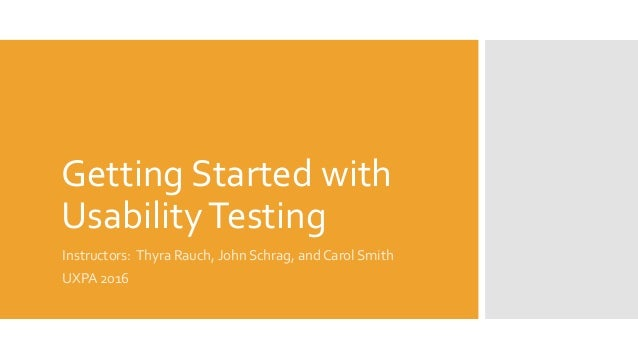 Getting Started with UsabilityTesting Instructors: Thyra Rauch, John Schrag, and Carol Smith UXPA 2016