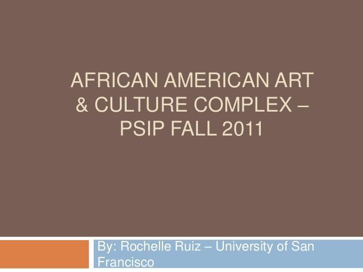 AFRICAN AMERICAN ART& CULTURE COMPLEX –    PSIP FALL 2011  By: Rochelle Ruiz – University of San  Francisco