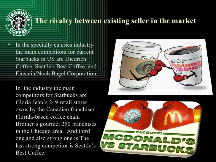 starbucks coffee and rivalry among existing Rivalry among the existing competitors: rivalry is high for the starbucks within the australian industry where they operate their major competitors are gloria jeans and macdonald's, and a host of national coffee beverage establishments such as esquires coffee, bluebird coffee among many others (wwwausfoodnewscomau, 2014.