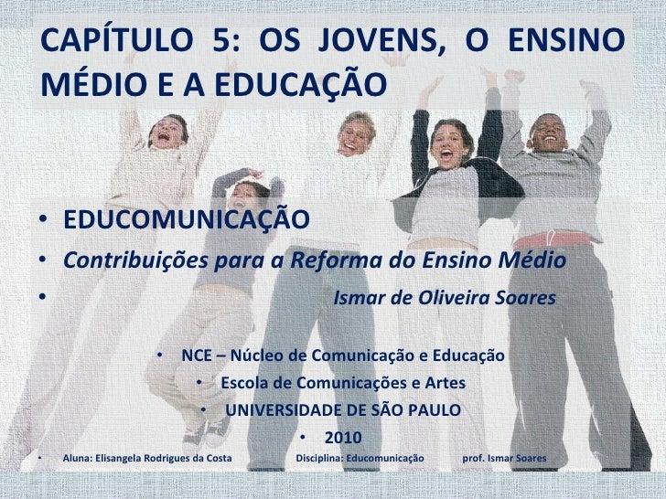 CAPÍTULO 5: OS JOVENS, O ENSINO MÉDIO E A EDUCAÇÃO <ul><li>EDUCOMUNICAÇÃO  </li></ul><ul><li>Contribuições para a Reforma ...