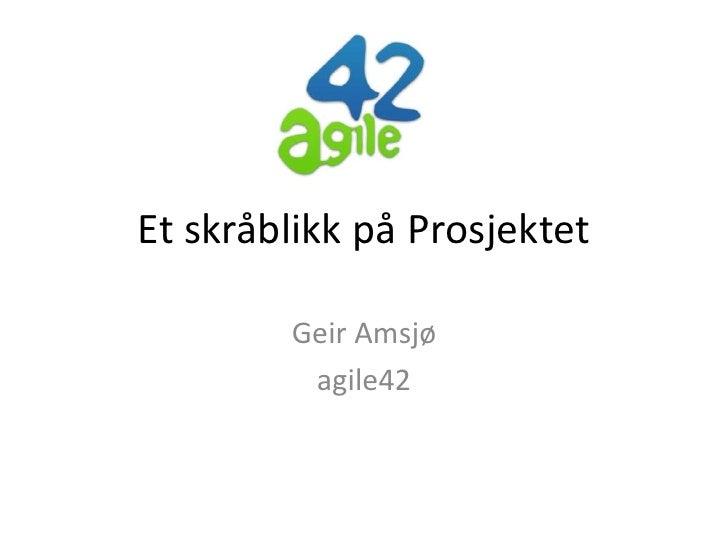Et skråblikk på Prosjektet        Geir Amsjø         agile42