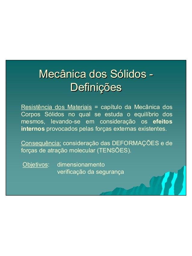 Mecânica dos Sólidos -  Definições  Resistência dos Materiais = capítulo da Mecânica dos  Corpos Sólidos no qual se estuda...